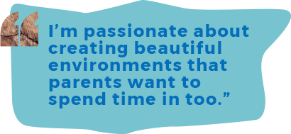 I'm passionate about creating beautiful environments that parents want to spend time in too.