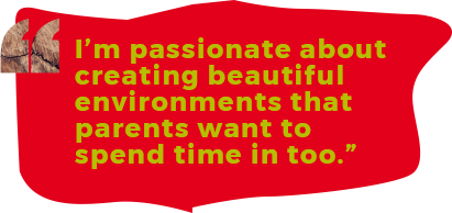 I'm passionate about creating beautiful environments that parents want to spend time in too.""